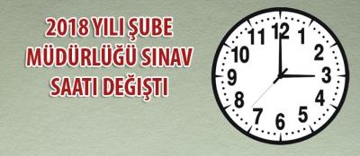 2018 Yılı Şube Müdürlüğü Sınav Saati Değişti